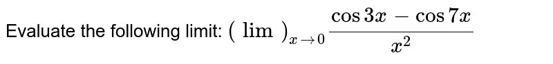 Evaluate the following limit: `(lim)_(x->0)(cos3x-cos7x)/(x^2)`