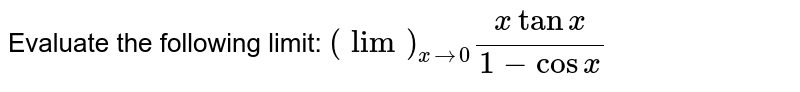 Evaluate the following limit: `(lim)_(x->0)(xtanx)/(1-cos x)`