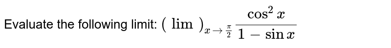 Evaluate the following limit: `(lim)_(x->pi/2)(cos^2x)/(1-sinx)`