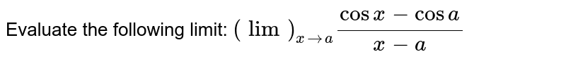 Evaluate the following limit: `(lim)_(x->a)(cos x-cos a)/(x-a)`