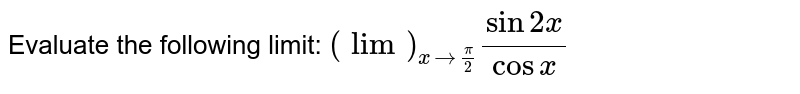Evaluate the following limit: `(lim)_(x->pi/2)(sin2x)/(cos x)`