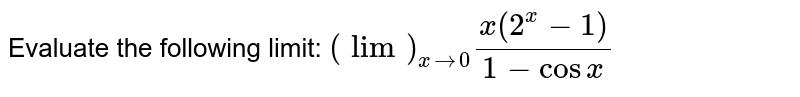 Evaluate the following limit: `(lim)_(x->0)(x(2^x-1))/(1-cos x)`