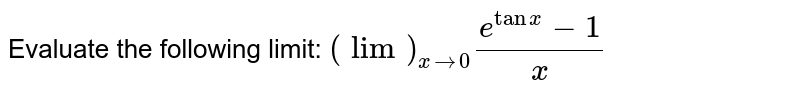 Evaluate the following limit: `(lim)_(x->0)(e^(tanx)-1)/x`