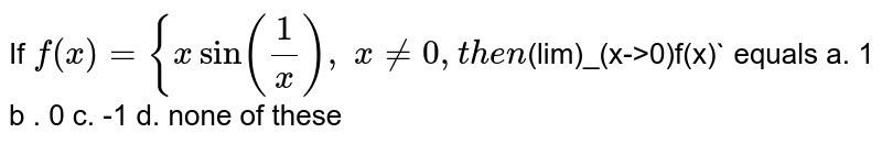 If `f(x)={xsin(1/x) ,\ x!=0, then `(lim)_(x->0)f(x)` equals a. 1 b . 0 c. -1 d. none of these