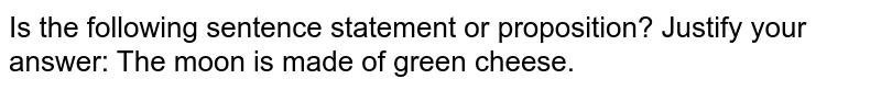 Is the following sentence statement or proposition?   Justify your answer: The moon is made of green cheese.