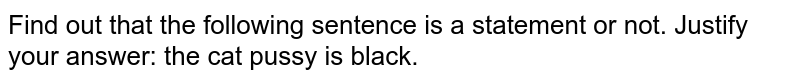 Find out that the following sentence is a statement or not. Justify your answer: the cat pussy is black.