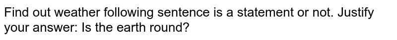 Find out weather following sentence is a statement or not. Justify your answer: Is the earth round?