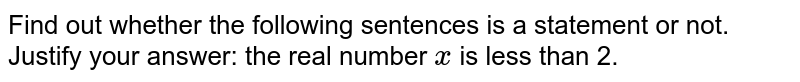 Find out whether the following sentences is a statement or   not. Justify your answer: the real number `x` is less than 2.