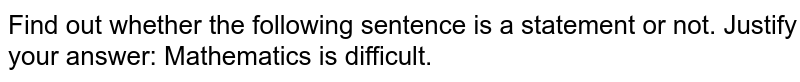 Find out whether the following sentence is a statement or   not. Justify your answer: Mathematics is difficult.