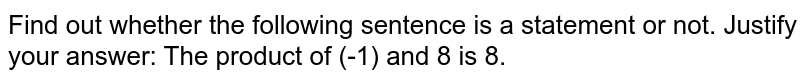 Find out whether the following sentence is a statement or   not. Justify your answer: The product of (-1) and 8 is 8.
