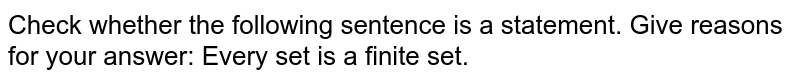 Check whether the following sentence is a  statement. Give reasons for   your answer: Every set is a finite set.