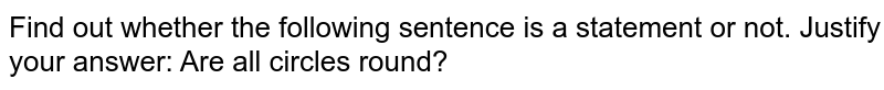 Find out whether the following sentence is a statement or   not. Justify your answer: Are all circles round?
