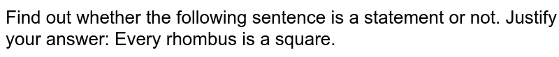 Find out whether the following sentence is a statement or not. Justify your answer: Every rhombus is a square.