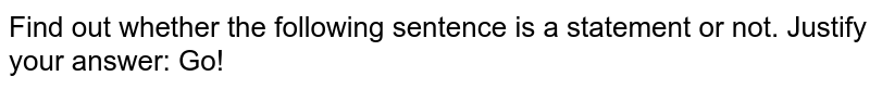 Find out whether the following sentence is a statement or   not. Justify your answer: Go!