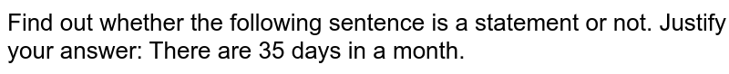 Find out whether the following sentence is a statement or   not. Justify your answer: There are 35 days in a month.