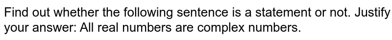Find out whether the following sentence is a statement or   not. Justify your answer: All real numbers are complex numbers.
