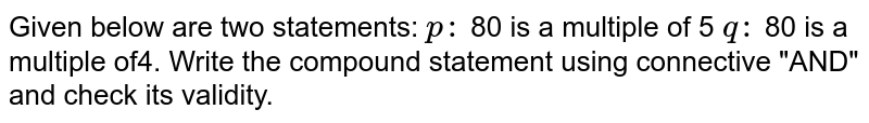 """Given below are two statements: `p :` 80 is a multiple of 5 `q :` 80 is a multiple of4. Write the compound statement using connective """"AND"""" and check its validity."""