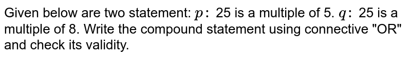 """Given below are two statement: `p :` 25 is a multiple of 5. `q :` 25 is a multiple of 8. Write the compound statement using connective  """"OR"""" and check its validity."""