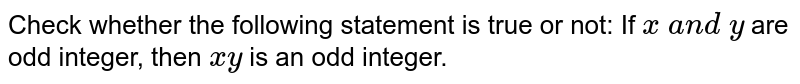 Check whether the following statement is true or not: If `x\ a n d\ y` are odd integer, then `x y` is an odd integer.