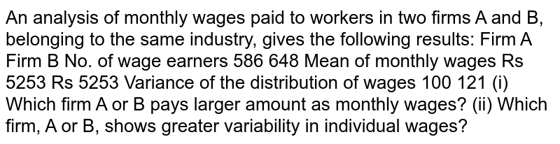 An analysis of monthly wages paid to workers in two firms A and B, belonging to the same industry, gives the following results: Firm A Firm B No. of wage earners 586 648 Mean of monthly wages Rs 5253 Rs 5253 Variance of the distribution of wages 100 121 (i) Which firm A or B pays larger amount as monthly wages? (ii) Which firm, A or B, shows greater variability in individual wages?