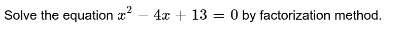 Solve the equation `x^2-4x+13=0` by factorization method.