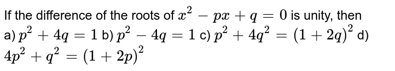 If the difference of the roots of `x^2-p x+q=0` is unity, then <br> a) `p^2+4q=1`  b) `p^2-4q=1`       c) `p^2+4q^2=(1+2q)^2`  d) `4p^2+q^2=(1+2p)^2`