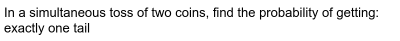 In a simultaneous toss of two coins, find the   probability of getting: exactly one tail