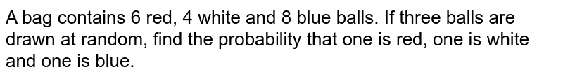 A bag contains 6 red, 4 white and 8 blue balls. If   three balls are drawn at random, find the probability that one is red, one is   white and one is blue.
