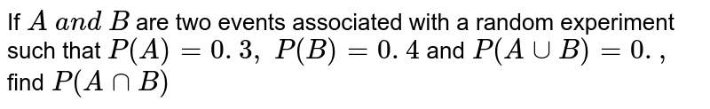 If `A\ a n d\ B` are two   events associated with a random experiment such that `P(A)=0. 3 ,\ P(B)=0. 4\ ` and`\ P(AuuB)=0. ,\ ` find`\ P(AnnB)`