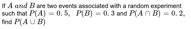 If `A\ a n d\ B` are two   events associated with a random experiment such that `P(A)=0. 5 ,\ \ P(B)=0. 3\ `  and`\ P(AnnB)=0. 2 ,\ ` find`\ P(AuuB)`