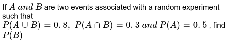 If `A\ a n d\ B` are two   events associated with a random experiment such that `P(AuuB)=0. 8 ,\ P(AnnB)=0. 3\ a n d\ P(  A )=0. 5` , find `P(B)`