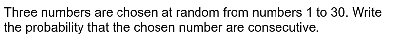 Three numbers   are chosen at random from numbers 1 to 30. Write the probability that the   chosen number are consecutive.