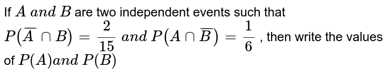 If `A\ a n d\ B` are two   independent events such that `P(barAnnB)=2/15\ a n d\ P(  A nn  barB )=1/6` , then write the values of `P(A)a n d\ P(B)`