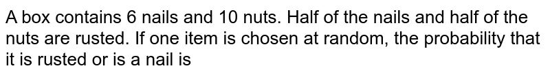 A box contains 6 nails and 10 nuts. Half of the   nails and half of the nuts are rusted. If one item is chosen at random, the   probability that it is rusted or is a nail is