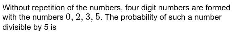 Without repetition of the numbers, four digit numbers are formed with the numbers `0, 2, 3, 5`. The probability of such a number divisible by 5 is