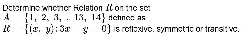 Determine whether Relation `R` on the set `A={1,\ 2,\ 3,\  ,\ 13 ,\ 14}` defined as `R={(x ,\ y):3x-y=0}` is reflexive, symmetric or transitive.