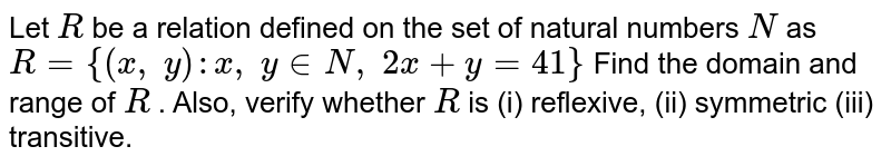 Let `R` be a relation defined on the set of natural   numbers `N` as `R={(x ,\ y): x ,\ y in  N ,\ 2x+y=41}`  Find the domain and range of `R` . Also, verify whether `R` is (i) reflexive, (ii) symmetric (iii) transitive.