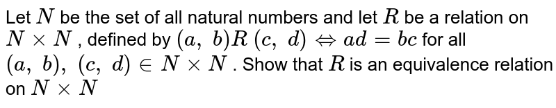 Let `N` be the set of all natural numbers and let `R` be a relation on `NxxN` , defined by `(a ,\ b)R\ (c ,\ d) <=>a d=b c` for all `(a ,\ b),\ (c ,\ d) in  NxxN` . Show that `R` is an equivalence relation on `NxxN`