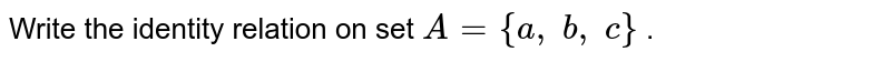 Write the identity relation on set `A={a ,\ b ,\ c}` .