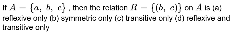 If `A={a ,\ b ,\ c}` , then the relation `R={(b ,\ c)}` on `A` is (a) reflexive only (b) symmetric only (c) transitive only (d) reflexive and transitive only
