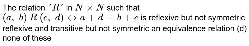 The relation `' R '` in `NxxN` such that `(a ,\ b)\ R\ (c ,\ d)hArra+d=b+c` is reflexive but not symmetric reflexive and transitive but not symmetric an equivalence relation (d) none of these