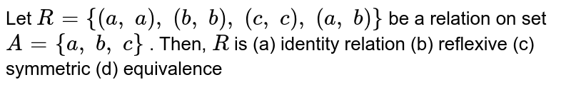 Let `R={(a ,\ a),\ (b ,\ b),\ (c ,\ c),\ (a ,\ b)}` be a relation on set `A={a ,\ b ,\ c}` . Then, `R` is (a) identity relation (b) reflexive (c) symmetric (d) equivalence