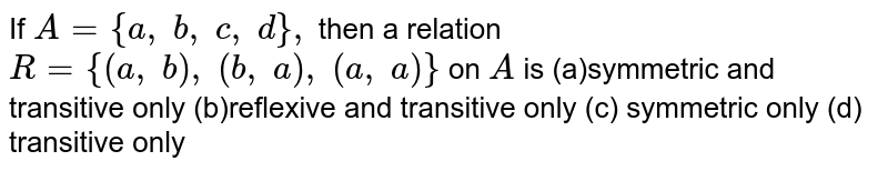 If `A={a ,\ b ,\ c ,\ d},` then a relation `R={(a ,\ b),\ (b ,\ a),\ (a ,\ a)}` on `A` is (a)symmetric and transitive only (b)reflexive and transitive only (c) symmetric only (d) transitive only