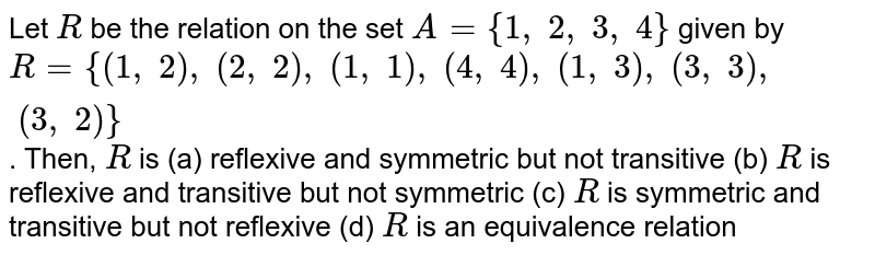 Let `R` be the relation on the set `A={1,\ 2,\ 3,\ 4}` given by `R={(1,\ 2),\ (2,\ 2),\ (1,\ 1),\ (4,\ 4),\ (1,\ 3),\ (3,\ 3),\ (3,\ 2)}` . Then, `R` is (a) reflexive and symmetric but not transitive (b) `R` is reflexive and transitive but not symmetric (c) `R` is symmetric and transitive but not reflexive (d) `R` is an equivalence relation