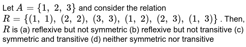 Let `A={1,\ 2,\ 3}` and consider the relation `R={(1,\ 1),\ (2,\ 2),\ (3,\ 3),\ (1,\ 2),\ (2,\ 3),\ (1,\ 3)}` . Then, `R` is (a) reflexive but not symmetric (b) reflexive but not transitive (c) symmetric and transitive (d) neither symmetric nor transitive