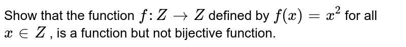 Show that the function `f: Z->Z` defined by `f(x)=x^2` for all `x in  Z` , is a    function  but not bijective function.