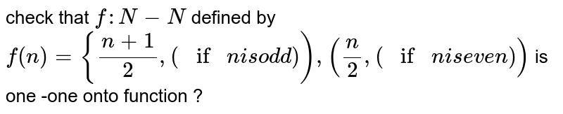 check  that `f : N- N` defined by `f(n)={(n+1)/2,(if n is odd)),(n/2,(if n is even))` is one -one onto function ?