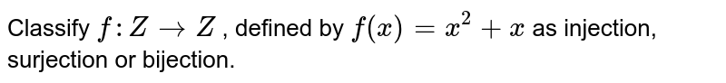 Classify `f: Z->Z` , defined by `f(x)=x^2+x` as injection, surjection   or bijection.