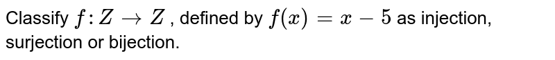 Classify `f: Z->Z` , defined by `f(x)=x-5` as injection,   surjection or bijection.