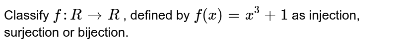 Classify `f: R->R` , defined by `f(x)=x^3+1` as injection, surjection   or bijection.